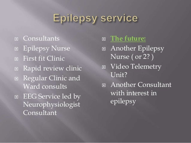 Consultants  Epilepsy Nurse  First fit Clinic  Rapid review clinic  Regular Clinic and Ward consults  EEG Service l...