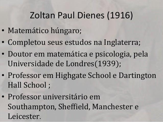 Zoltan Paul Dienes (1916)• Matemático húngaro;• Completou seus estudos na Inglaterra;• Doutor em matemática e psicologia, ...