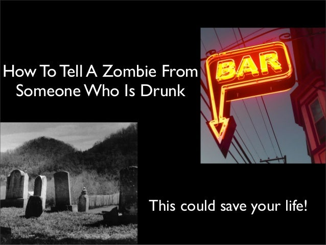 How To Tell A Zombie From Someone Who Is Drunk                  This could save your life!