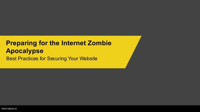 PANTHEON.IO Preparing for the Internet Zombie Apocalypse Best Practices for Securing Your Website