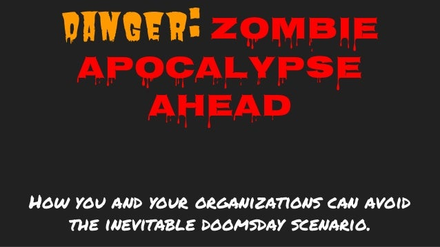 Danger: Zombie Apocalypse Ahead How you and your organizations can avoid the inevitable doomsday scenario.