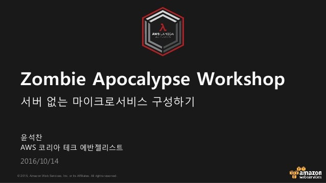 © 2015, Amazon Web Services, Inc. or its Affiliates. All rights reserved. 윤석찬 AW6 코리아 테크 에반젤리스트 (&1+/1&/14 Zombie Apocalyp...