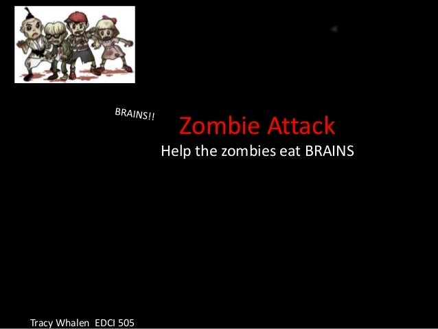 Zombie Attack                        Help the zombies eat BRAINSTracy Whalen EDCI 505