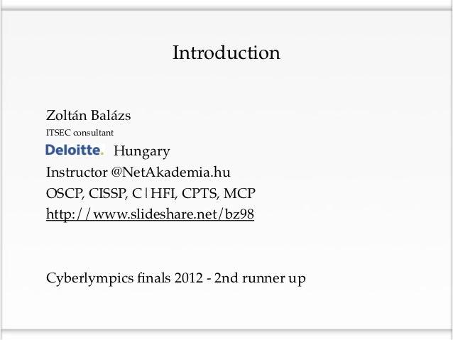 IntroductionZoltán BalázsITSEC consultantDeloitte HungaryInstructor @NetAkademia.huOSCP, CISSP, C|HFI, CPTS, MCPhttp://www...