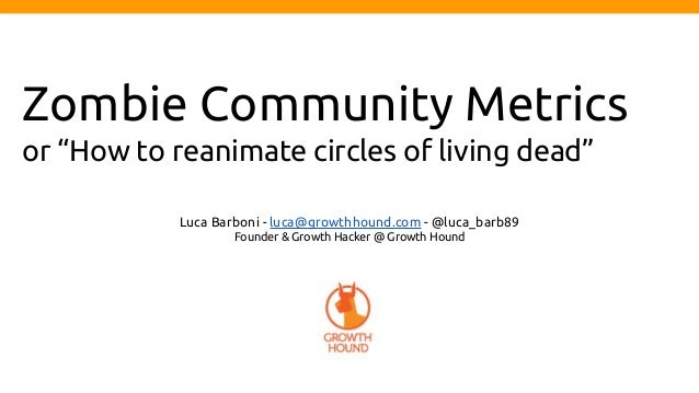 """Zombie Community Metrics or """"How to reanimate circles of living dead"""" Luca Barboni - luca@growthhound.com - @luca_barb89 F..."""