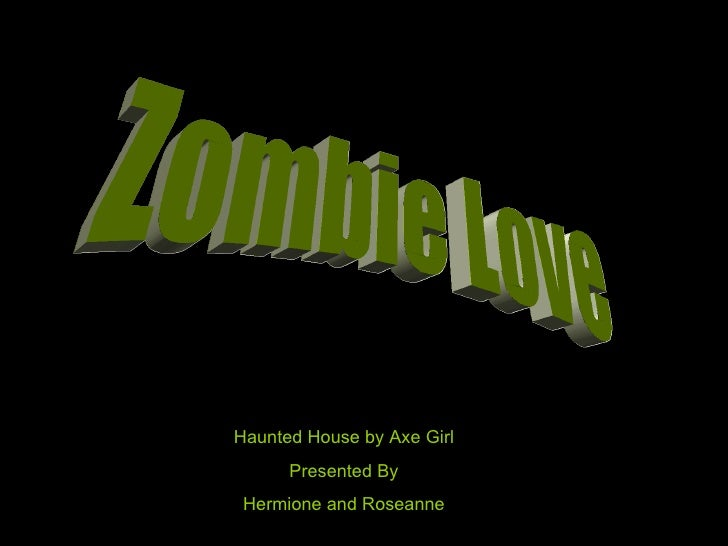 Zombie Love Haunted House by Axe Girl Presented By Hermione and Roseanne
