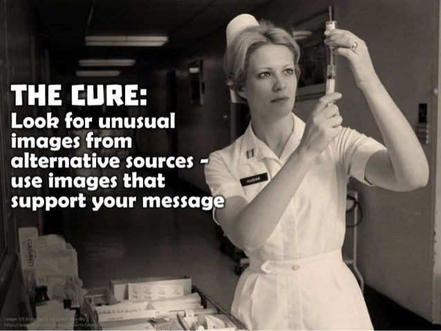 The Cure: Look for unusual images from alternative sources - use images that support your message