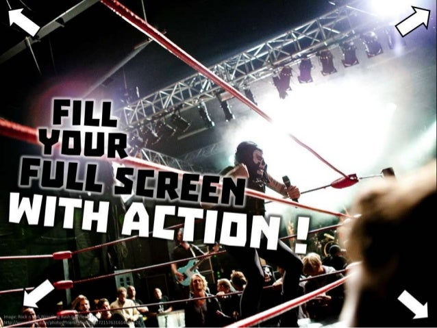Fill your full screen with action!