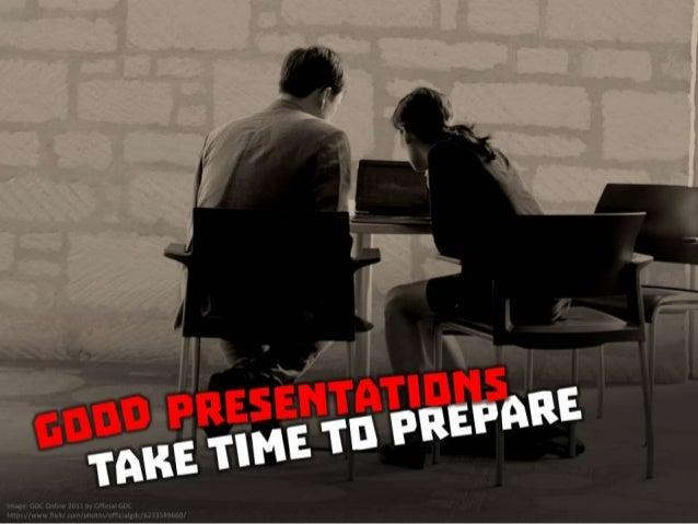 Good presentations take time to prepare