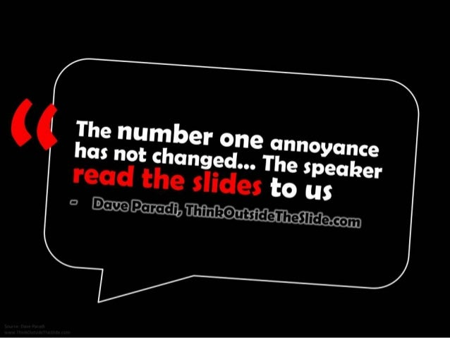 The number one annoyance has not changed... The speaker read the slides to us. - Dave Paradi, ThinkOutsideTheSlide.com