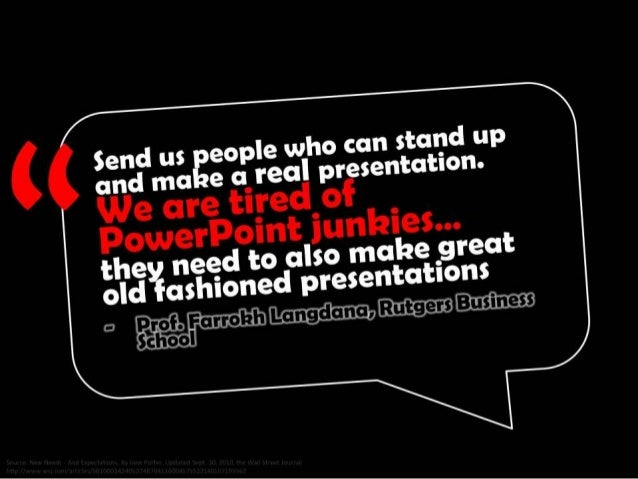 Send us people who can stand up and make a real presentation. We are tired of PowerPoint junkies... they need to also make...