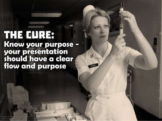 The Cure: Know your purpose - your presentation should have a clear flow and purpose