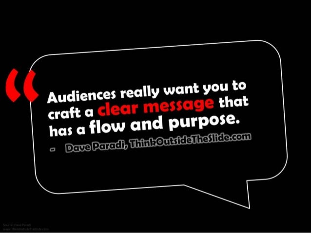 Audiences really want you to craft a clear message that has a flow and purpose. - Dave Paradi, ThinkOutsideTheSlide.com