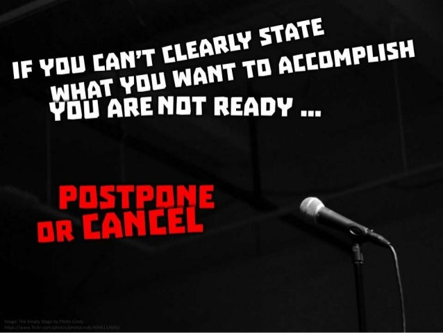 If you can't clearly state what you want to accomplish, you are not ready. Postpone or cancel