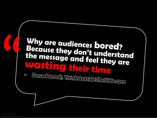 Why are audiences bored? Because they don't understand the message and feel they are wasting their time. - Dave Paradi, Th...