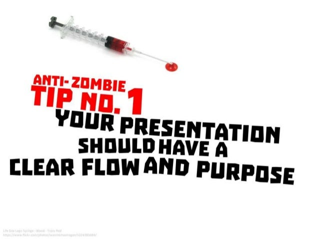 Anti-Zombie Tip No. 1 : Your presentation should have a clear flow and purpose