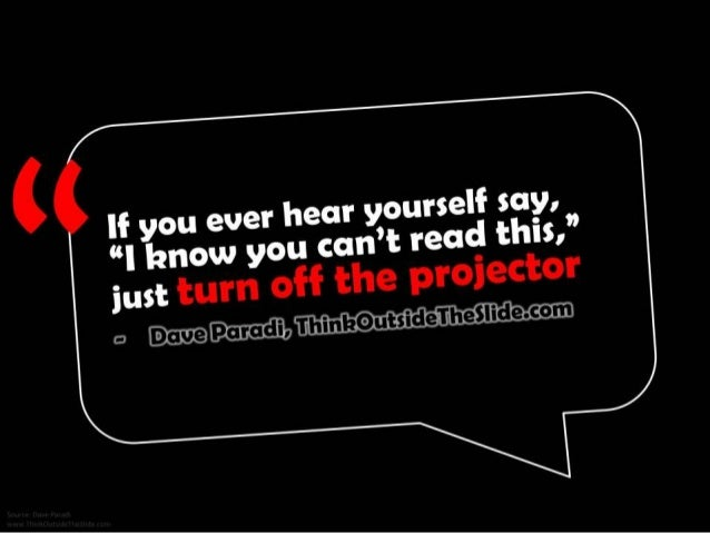 """If you ever hear yourself say, """"I know you can't read this,"""" just turn off the projector. - Dave Paradi, ThinkOutsideTheSl..."""