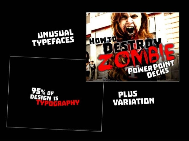Unusual typefaces plus variation. From this presentation Zombie Powerpoint http://www.slideshare.net/ericpesik/zombie- pow...