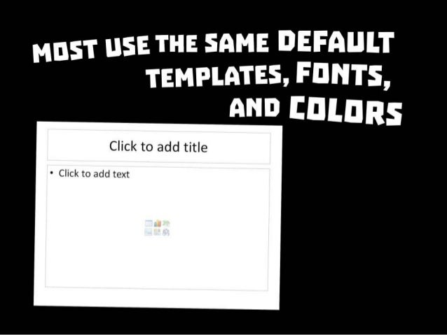 Most use the same default templates, fonts, and colors