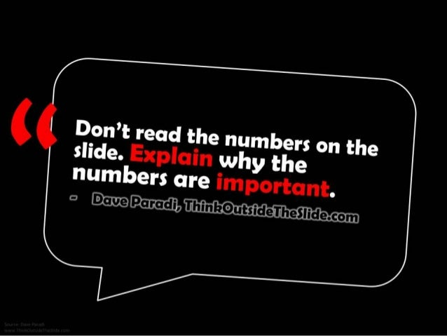 Don't read the numbers on the slide. Explain why the numbers are important. - Dave Paradi, ThinkOutsideTheSlide.com