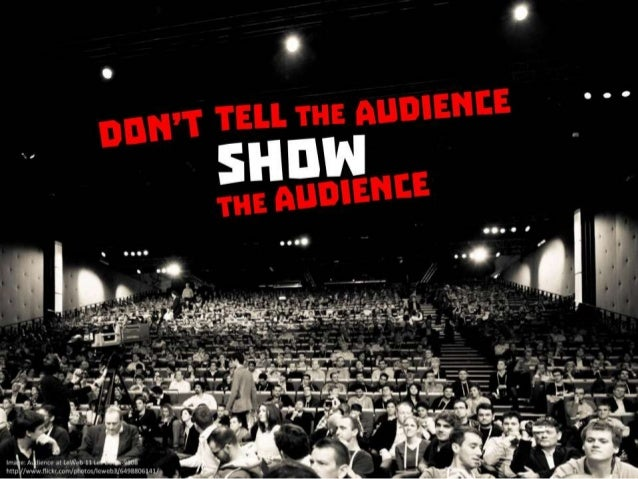 Don't tell the audience. Show the audience