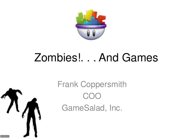 Zombies!. . . And Games Frank Coppersmith COO GameSalad, Inc.