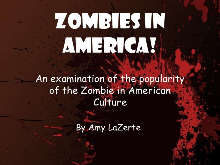 Zombies in America!<br />An examination of the popularity of the Zombie in American Culture<br />By Amy LaZerte<br />