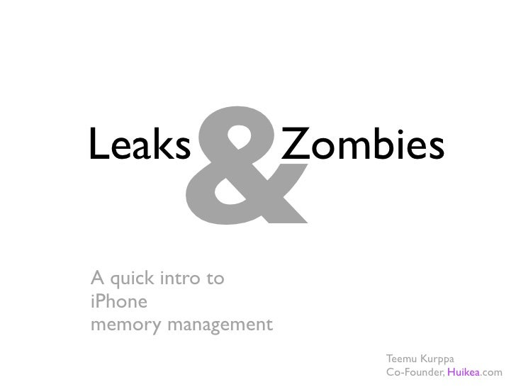 & Leaks               Zombies  A quick intro to iPhone memory management                         Teemu Kurppa             ...