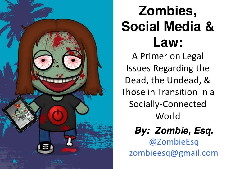 Zombies,Social Media &    Law:   A Primer on Legal Issues Regarding the Dead, the Undead, &Those in Transition in a  Socia...