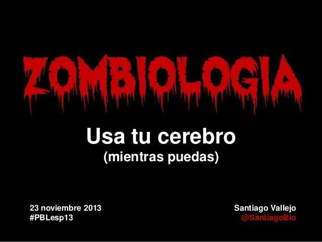 Usa tu cerebro (mientras puedas)  23 noviembre 2013 #PBLesp13  Santiago Vallejo @SantiagoBio