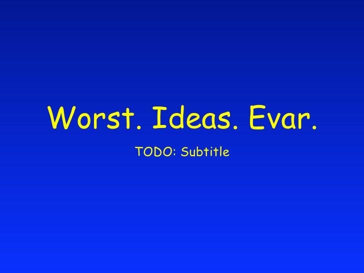 Worst. Ideas. Evar.       TODO: Subtitle