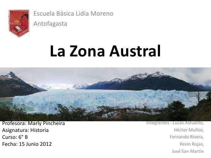 Escuela Básica Lidia Moreno            Antofagasta                   La Zona AustralProfesora: Marly Pincheira            ...