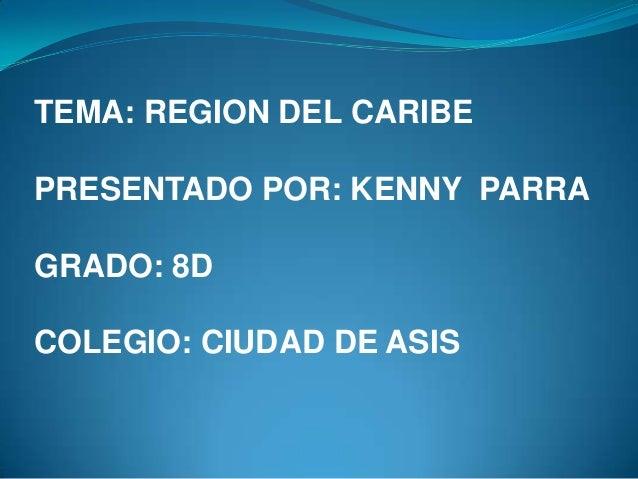 TEMA: REGION DEL CARIBE PRESENTADO POR: KENNY PARRA GRADO: 8D  COLEGIO: CIUDAD DE ASIS