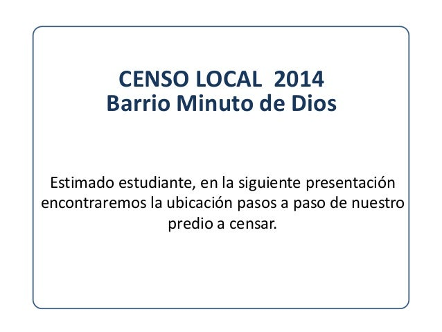 CENSO LOCAL 2014 Barrio Minuto de Dios Estimado estudiante, en la siguiente presentación encontraremos la ubicación pasos ...