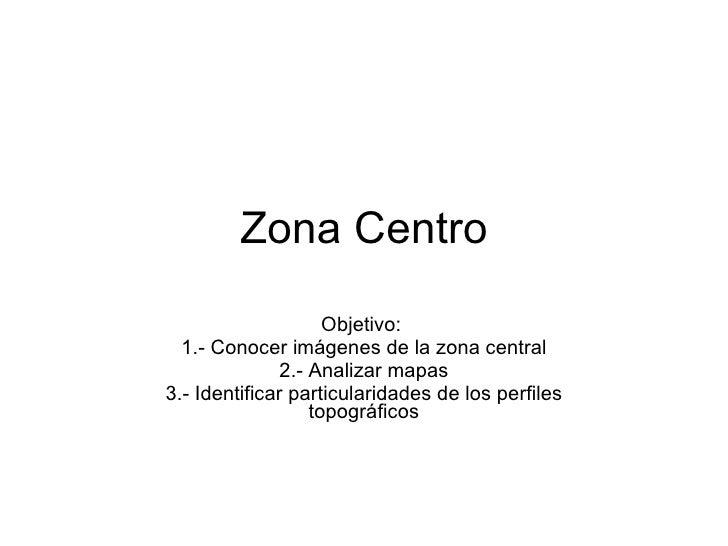 Zona Centro Objetivo:  1.- Conocer imágenes de la zona central 2.- Analizar mapas 3.- Identificar particularidades de los ...