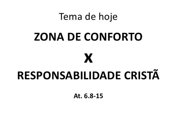 Tema de hoje  ZONA DE CONFORTO            xRESPONSABILIDADE CRISTÃ         At. 6.8-15