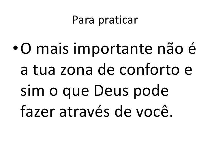 Para praticar•O mais importante não é a tua zona de conforto e sim o que Deus pode fazer através de você.