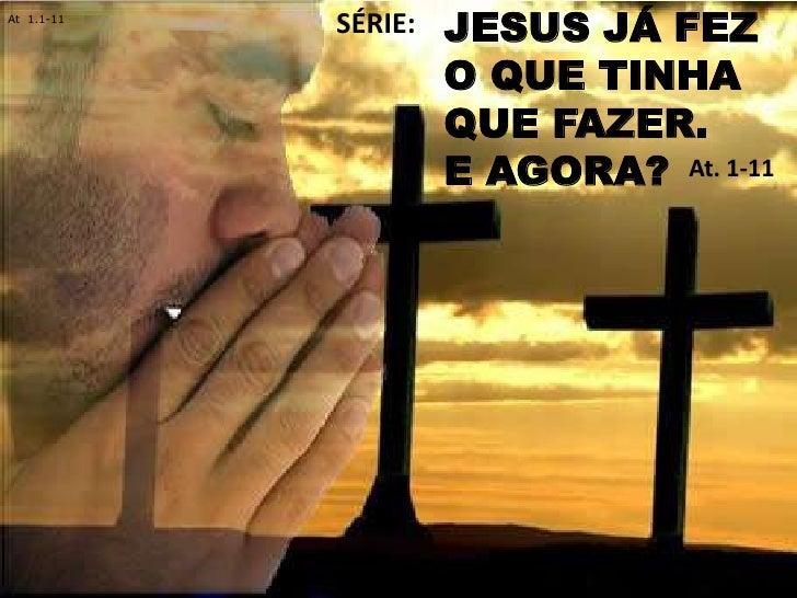At 1.1-11            SÉRIE:   JESUS JÁ FEZ                     O QUE TINHA                     QUE FAZER.                 ...