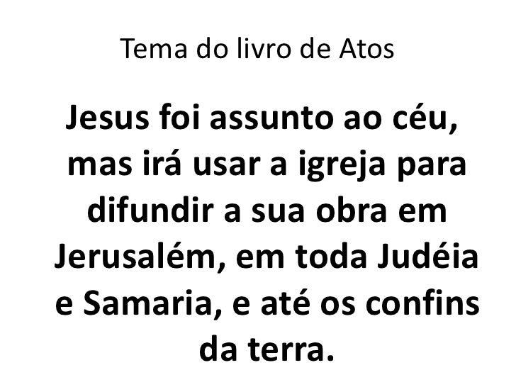 Tema do livro de Atos Jesus foi assunto ao céu, mas irá usar a igreja para  difundir a sua obra emJerusalém, em toda Judéi...