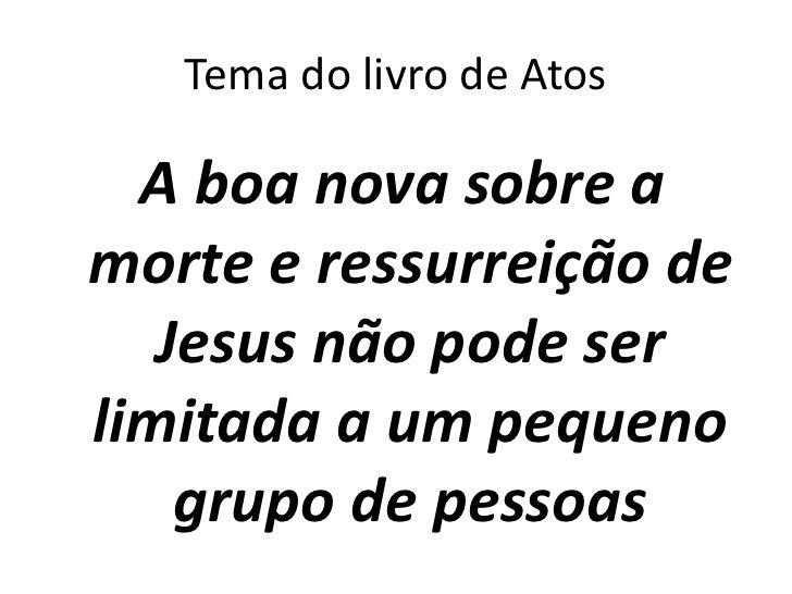 Tema do livro de Atos  A boa nova sobre amorte e ressurreição de   Jesus não pode serlimitada a um pequeno    grupo de pes...