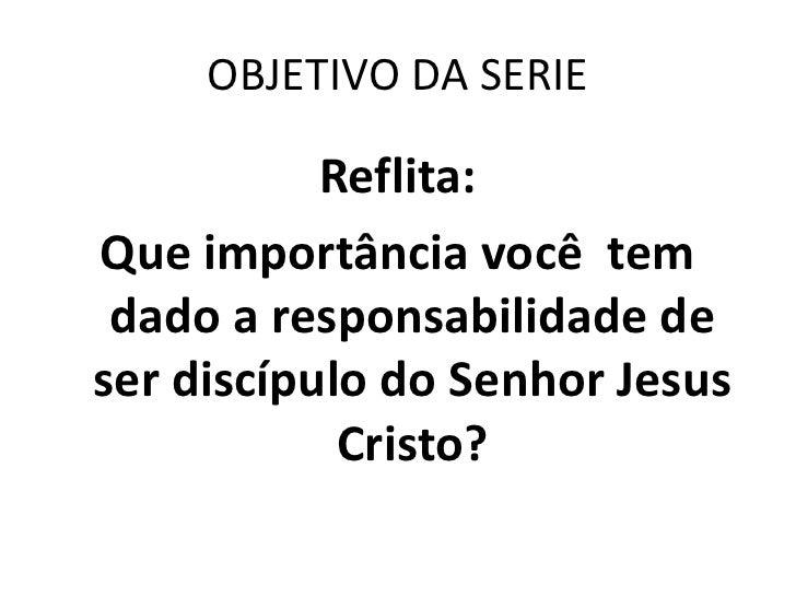 OBJETIVO DA SERIE           Reflita:Que importância você tem dado a responsabilidade deser discípulo do Senhor Jesus      ...