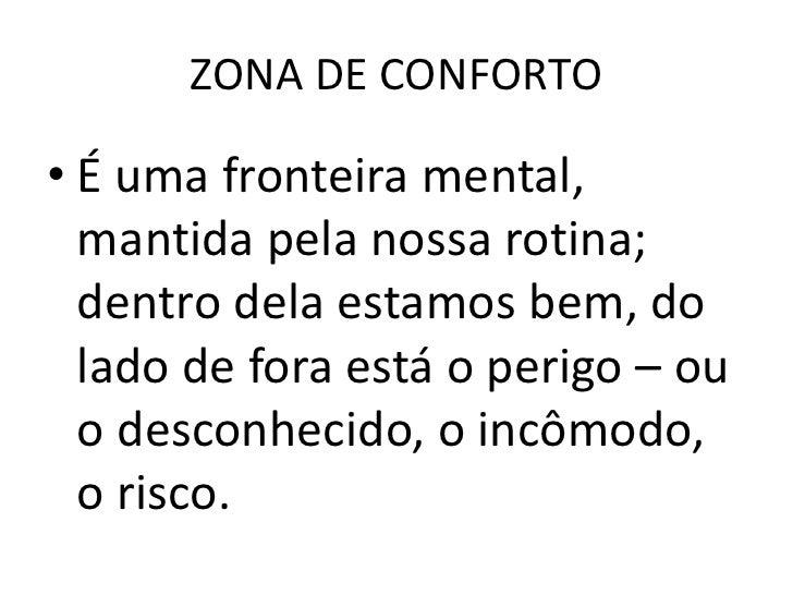 ZONA DE CONFORTO• É uma fronteira mental,  mantida pela nossa rotina;  dentro dela estamos bem, do  lado de fora está o pe...