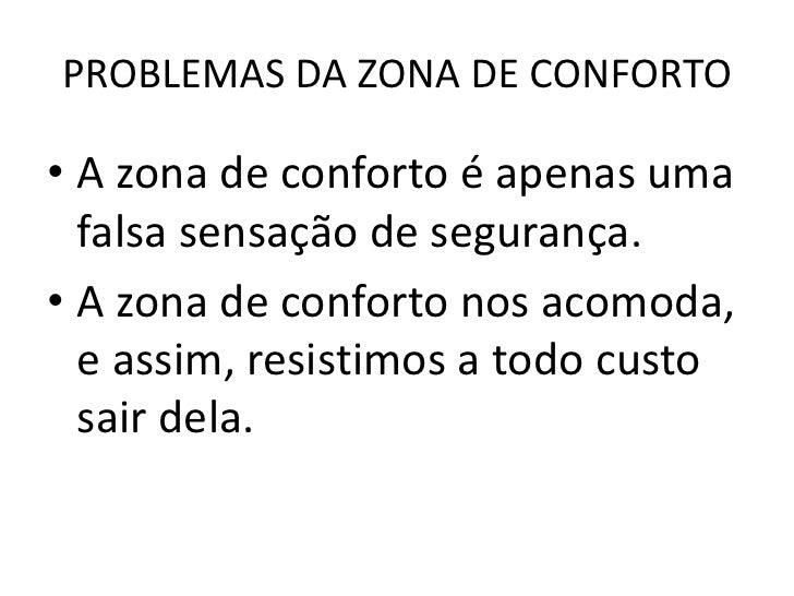 PROBLEMAS DA ZONA DE CONFORTO• A zona de conforto é apenas uma  falsa sensação de segurança.• A zona de conforto nos acomo...