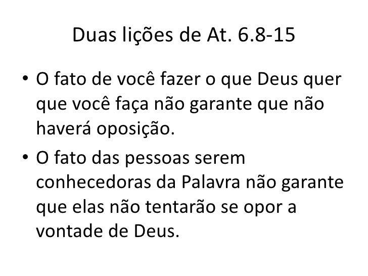 Duas lições de At. 6.8-15• O fato de você fazer o que Deus quer  que você faça não garante que não  haverá oposição.• O fa...