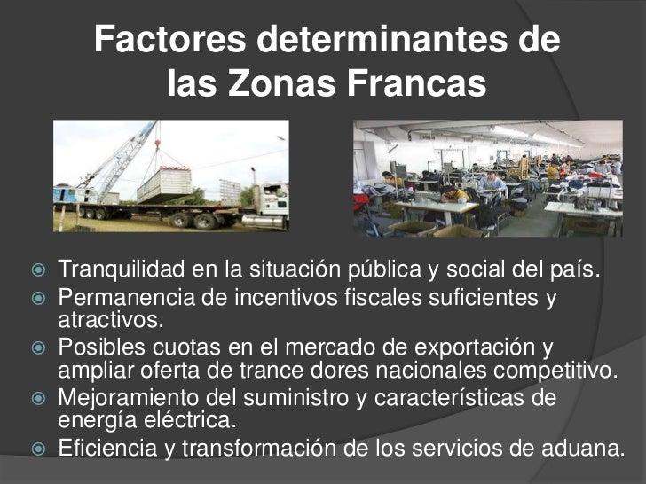 Factores determinantes de           las Zonas Francas   Tranquilidad en la situación pública y social del país.   Perman...