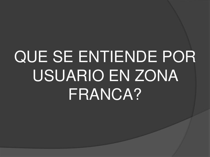 QUE SE ENTIENDE POR  USUARIO EN ZONA      FRANCA?