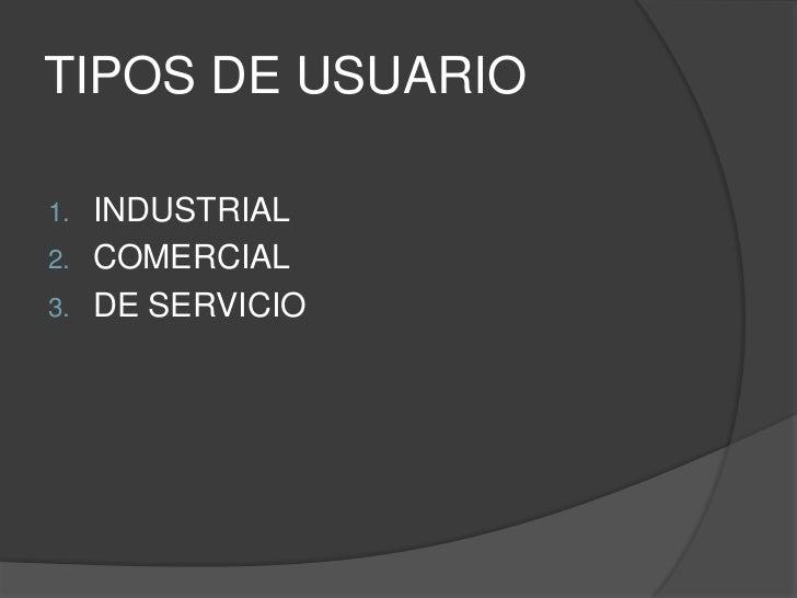 TIPOS DE USUARIO1.   INDUSTRIAL2.   COMERCIAL3.   DE SERVICIO