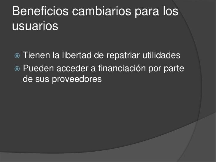 Beneficios cambiarios para losusuarios Tienen la libertad de repatriar utilidades Pueden acceder a financiación por part...