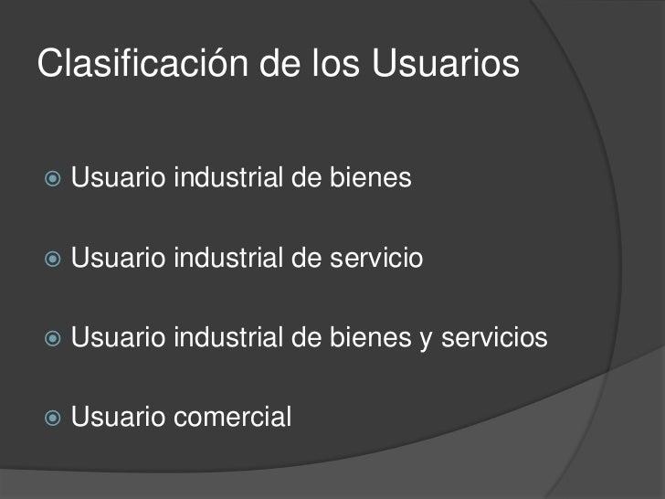 Clasificación de los Usuarios   Usuario industrial de bienes   Usuario industrial de servicio   Usuario industrial de b...