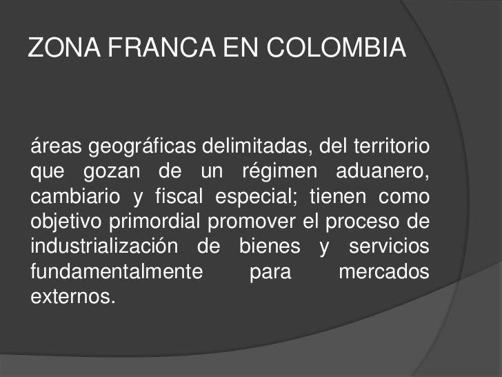 ZONA FRANCA EN COLOMBIAáreas geográficas delimitadas, del territorioque gozan de un régimen aduanero,cambiario y fiscal es...